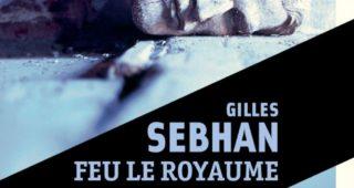 Feu le royaume de Gilles Sebhan
